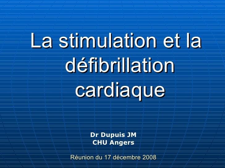 <ul><li>La stimulation et la défibrillation   cardiaque </li></ul>Dr Dupuis JM CHU Angers Réunion du 17 décembre 2008