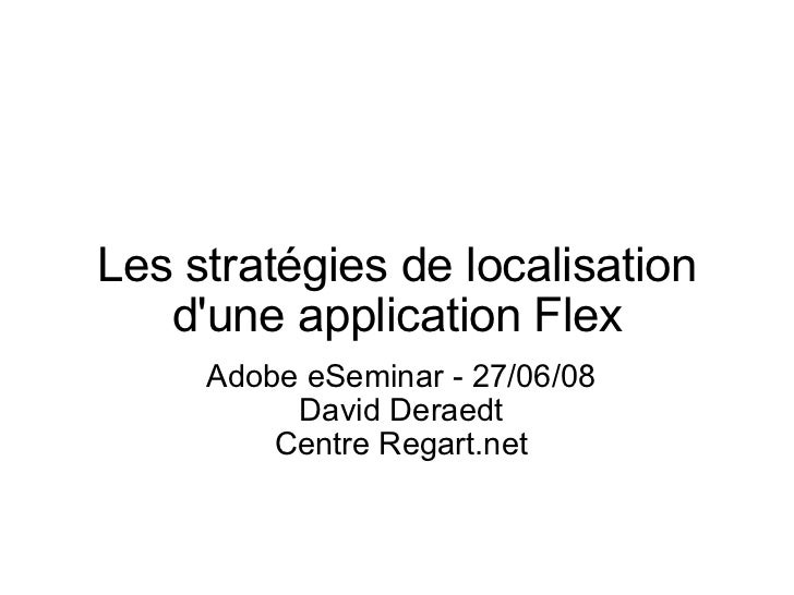 Les stratégies de localisation d'une application Flex Adobe eSeminar - 27/06/08 David Deraedt Centre Regart.net