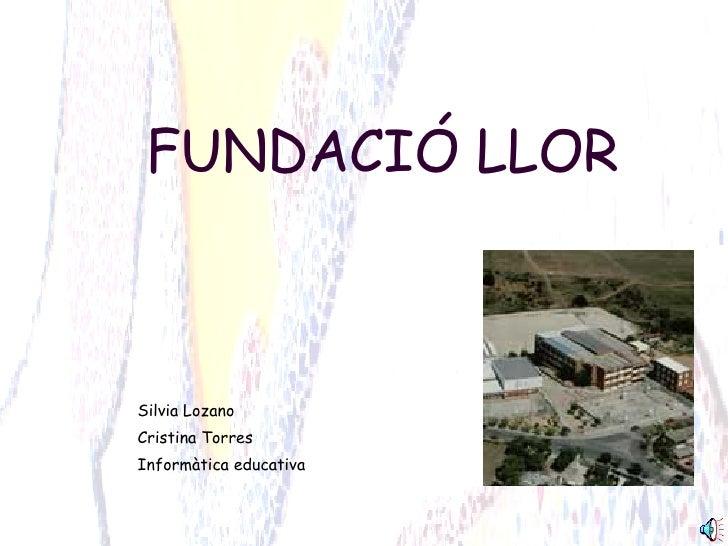 FUNDACIÓ LLOR Silvia Lozano Cristina Torres Informàtica educativa