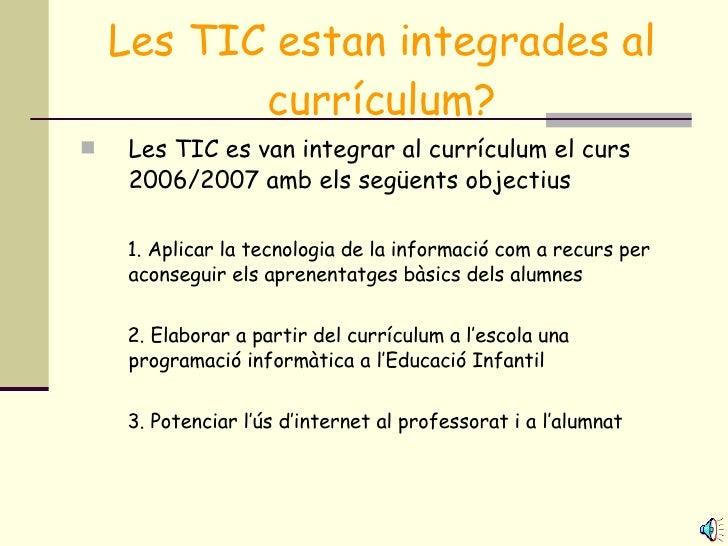 Les TIC estan integrades al currículum? <ul><li>Les TIC es van integrar al currículum el curs 2006/2007 amb els següents o...