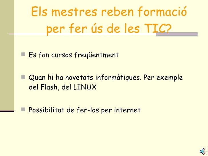 Els mestres reben formació per fer ús de les TIC? <ul><li>Es fan cursos freqüentment </li></ul><ul><li>Quan hi ha novetats...