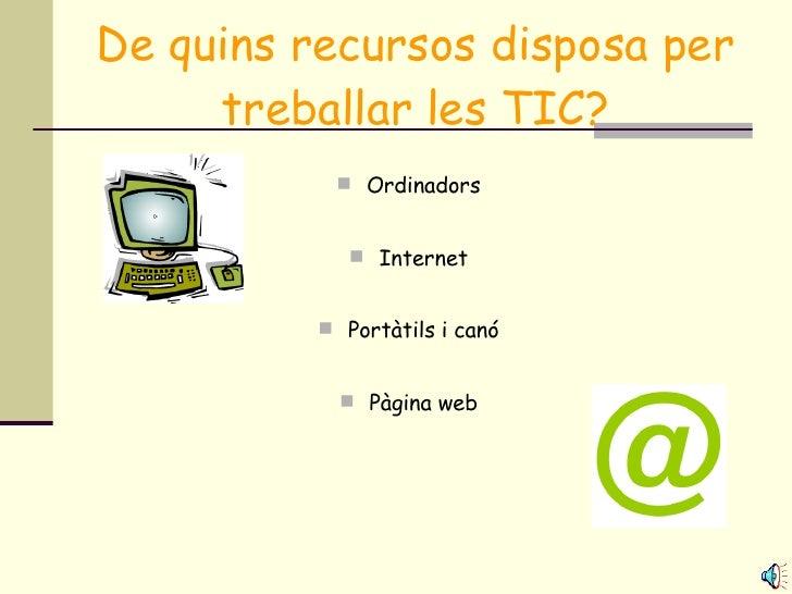 De quins recursos disposa per treballar les TIC? <ul><li>Ordinadors </li></ul><ul><li>Internet </li></ul><ul><li>Portàtils...