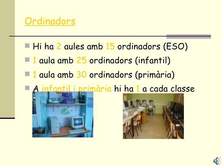 Ordinadors <ul><li>Hi ha  2  aules amb  15  ordinadors (ESO) </li></ul><ul><li>1  aula amb  25  ordinadors (infantil) </li...