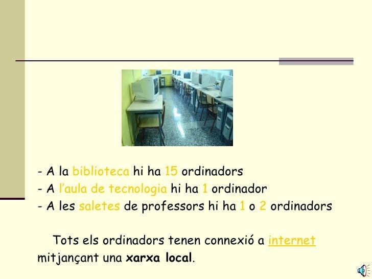 - A la  biblioteca  hi ha  15  ordinadors - A  l'aula de tecnologia  hi ha  1  ordinador - A les  saletes  de professors h...