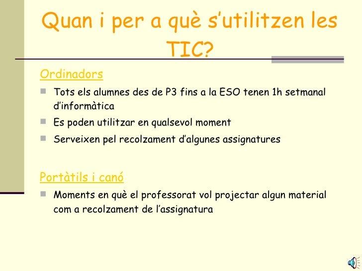 Quan i per a què s'utilitzen les TIC? <ul><li>Ordinadors </li></ul><ul><li>Tots els alumnes des de P3 fins a la ESO tenen ...