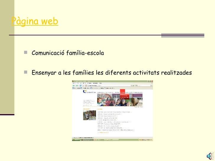 Pàgina web <ul><li>Comunicació família-escola </li></ul><ul><li>Ensenyar a les famílies les diferents activitats realitzad...