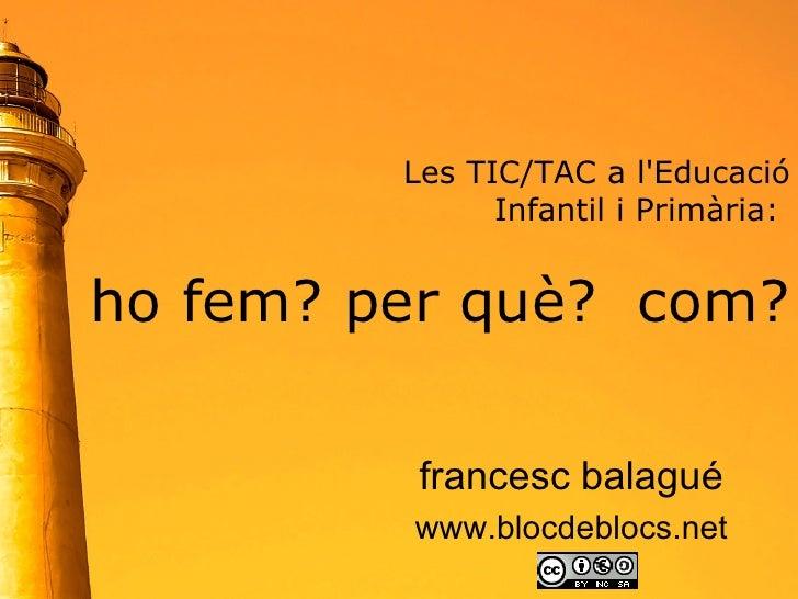 Les TIC/TAC a l'Educació  Infantil i Primària:  ho fem? per què?  com? francesc balagué www.blocdeblocs.net