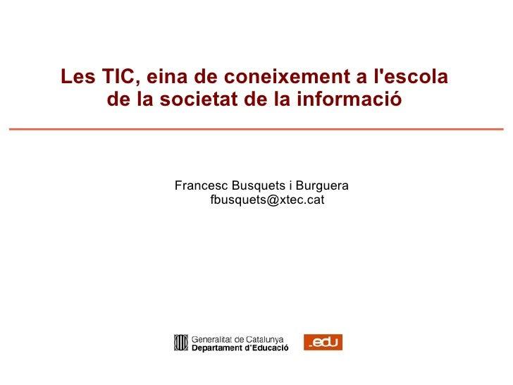 Les TIC, eina de coneixement a l'escola de la societat de la informació <ul><ul><li>Francesc Busquets i Burguera [email_ad...