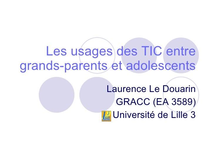 Les usages des TIC entre grands-parents et adolescents Laurence Le Douarin GRACC (EA 3589) Université de Lille 3