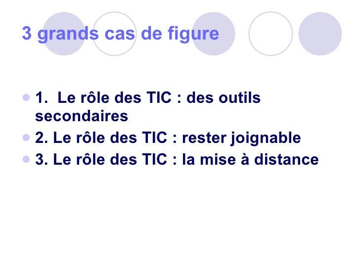 3 grands cas de figure <ul><li>1.  Le rôle des TIC: des outils secondaires  </li></ul><ul><li>2. Le rôle des TIC: rester...