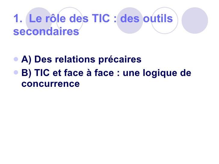 1.  Le rôle des TIC: des outils secondaires  <ul><li>A) Des relations précaires </li></ul><ul><li>B) TIC et face à face:...