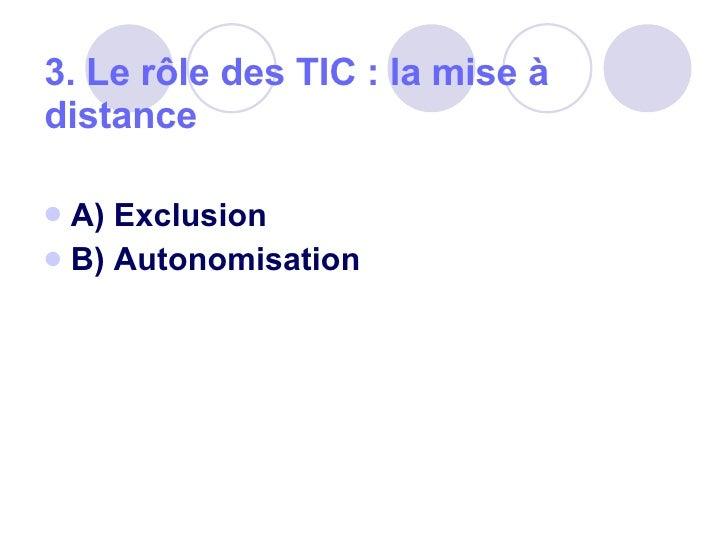 3. Le rôle des TIC: la mise à distance  <ul><li>A) Exclusion </li></ul><ul><li>B) Autonomisation </li></ul>