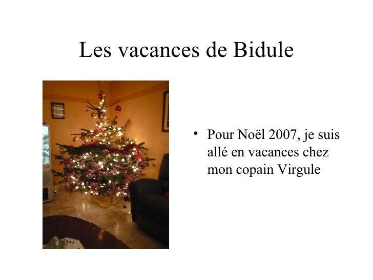 Les vacances de Bidule <ul><li>Pour Noël 2007, je suis allé en vacances chez mon copain Virgule </li></ul>