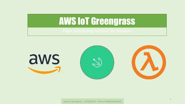 AWS IoT Greengrass Edge	computing	solution	by	Amazon	 Aws	IoT	Greengrass	--	27/06/2019	--	Pierre	THIEBAUGEORGES	 1