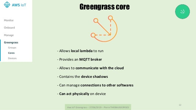 AwsIoTGreengrass--27/06/2019--PierreTHIEBAUGEORGES 12 Greengrass core -Allowslocallambdatorun -Providesan...