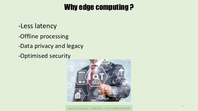 AwsIoTGreengrass--27/06/2019--PierreTHIEBAUGEORGES 4 Why edge computing ? -Lesslatency -Offlineprocessing -Da...