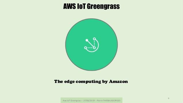 AwsIoTGreengrass--27/06/2019--PierreTHIEBAUGEORGES 6 AWS IoT Greengrass The edge computing by Amazon