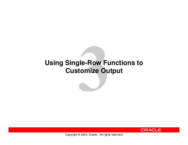 Copyright © 2004, Oracle. All rights reserved. Using Single-Row Functions to Customize Output