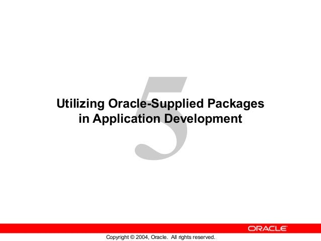5 Copyright © 2004, Oracle. All rights reserved. Utilizing Oracle-Supplied Packages in Application Development