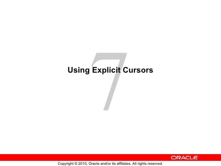 7      Using Explicit CursorsCopyright © 2010, Oracle and/or its affiliates. All rights reserved.