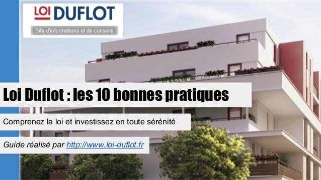 Loi Duflot : les 10 bonnes pratiques Comprenez la loi et investissez en toute sérénité Guide réalisé par http://www.loi-du...