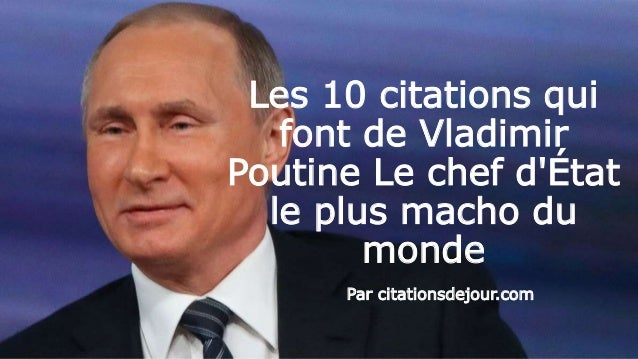 Les 10 citations qui font de Vladimir Poutine Le chef d'État le plus macho du monde Par citationsdejour.com