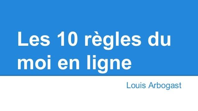 Les 10 règles du moi en ligne Louis Arbogast