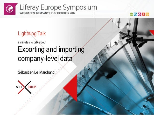 Lightning Talk   7 minutes to talk about   Exporting and importing   company-level data   Sébastien Le MarchandLiferay Eur...