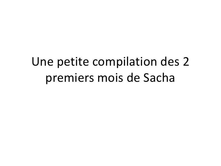 Une petite compilation des 2   premiers mois de Sacha