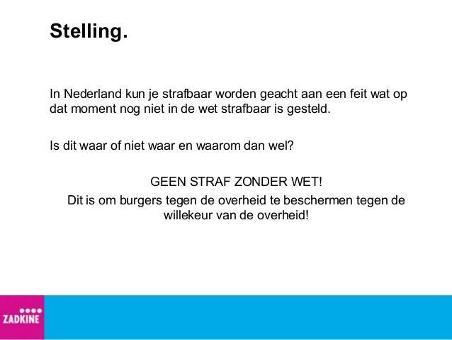 Stelling. In Nederland kun je strafbaar worden geacht aan een feit wat op dat moment nog niet in de wet strafbaar is geste...