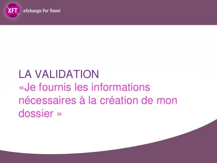 LA VALIDATION«Je fournis les informationsnécessaires à la création de mondossier »