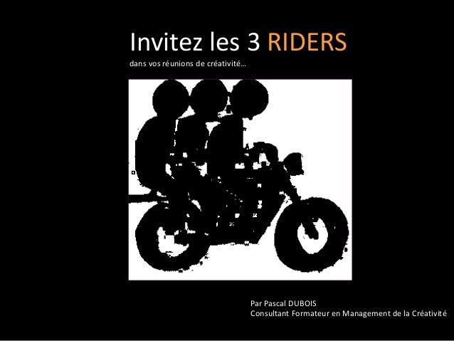 Invitez les 3 RIDERS dans vos réunions de créativité… Par Pascal DUBOIS Consultant Formateur en Management de la Créativité