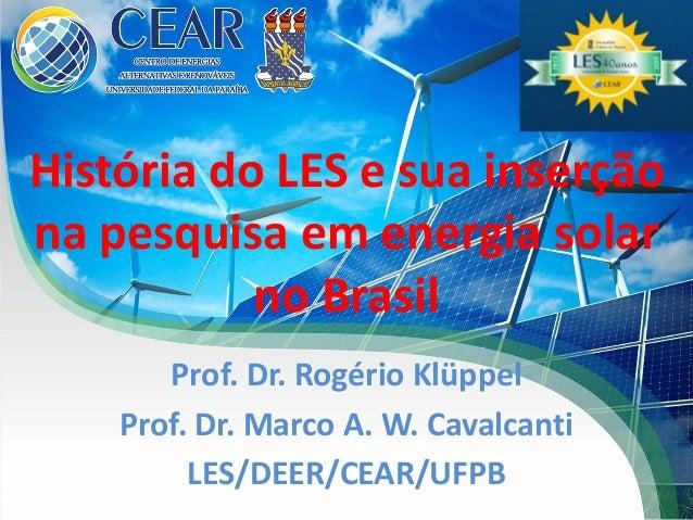 História do LES e sua inserção na pesquisa em energia solar no Brasil Prof. Dr. Rogério Klüppel Prof. Dr. Marco A. W. Cava...