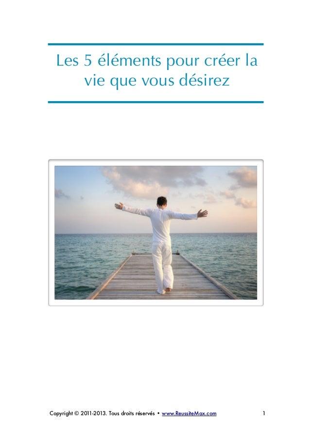 ! ! Les 5 éléments pour créer la vie que vous désirez ! ! ! ! ! ! ! ! ! ! ! Copyright © 2011-2013. Tous droits réservés • ...