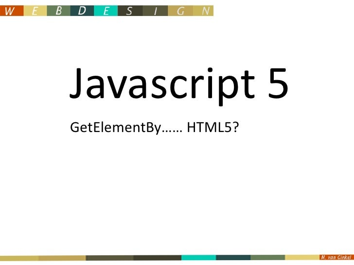 Javascript5<br />GetElementBy…… HTML5?<br />