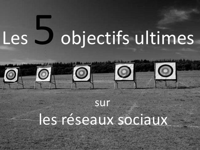 Les   5 objectifs ultimes              sur      les réseaux sociaux