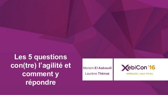 @xebiconfr #xebiconfr Laurène Thénoz Les 5 questions con(tre) l'agilité et comment y répondre Meriem El Aaboudi