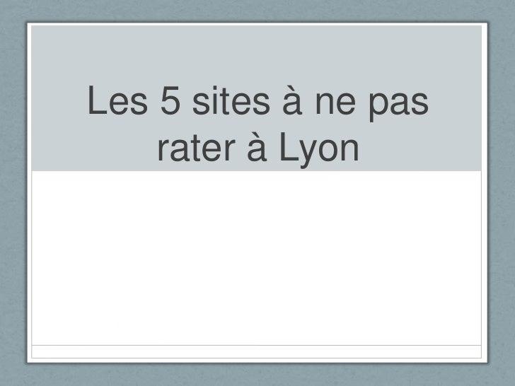 Les 5 sites à ne pas    rater à Lyon