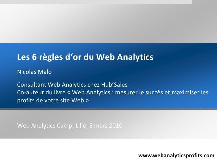 Les 6 règlesd'or du Web Analytics<br />Nicolas Malo<br />Consultant Web Analytics chez Hub'SalesCo-auteur du livre «Web A...