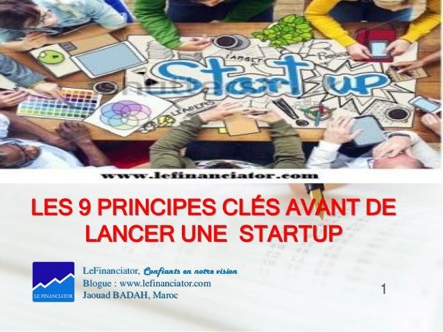 LES 9 PRINCIPES CLÉS AVANT DE LANCER UNE STARTUP LeFinanciator, Confiants en notre vision Blogue : www.lefinanciator.com J...