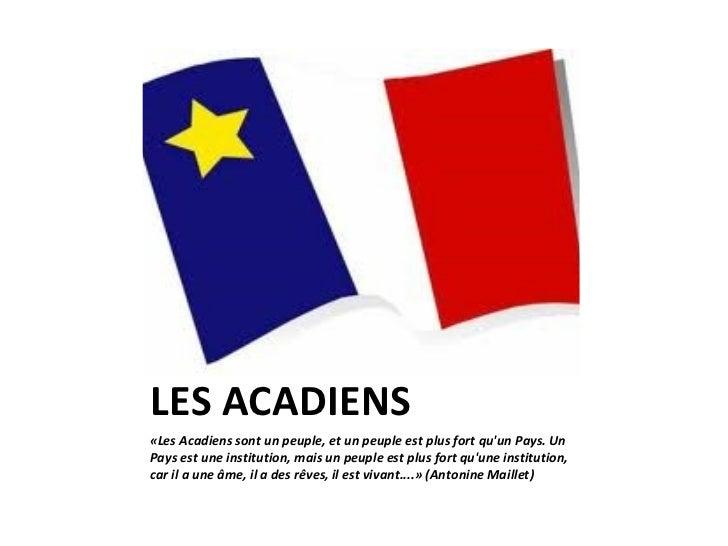 LES ACADIENS <ul><li>«Les Acadiens sont un peuple, et un peuple est plus fort qu'un Pays. Un Pays est une institution, mai...