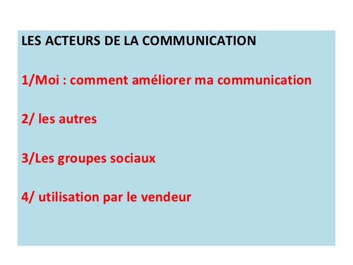 LES ACTEURS DE LA COMMUNICATION1/Moi : comment améliorer ma communication2/ les autres3/Les groupes sociaux4/ utilisation ...