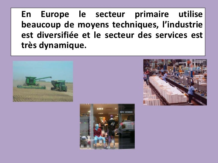 En Europe le secteur primaire utilise beaucoup de moyens techniques, l'industrie est diversifiée et le secteur des servic...