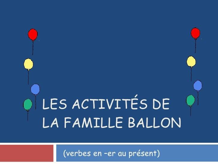 LES ACTIVITÉS DE  LA FAMILLE BALLON (verbes en –er au présent)