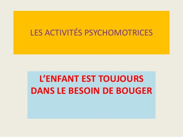 LES ACTIVITÉS PSYCHOMOTRICES  L'ENFANT EST TOUJOURS DANS LE BESOIN DE BOUGER