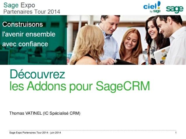 Découvrez les Addons pour SageCRM Thomas VATINEL (IC Spécialisé CRM) Sage Expo Partenaires Tour 2014 - juin 2014 1