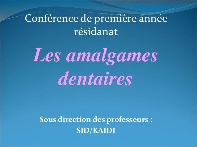 Conférence de première année résidanat Les amalgames dentaires Sous direction des professeurs : SID/KAIDI
