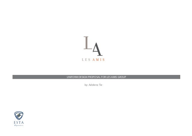 UNIFORM DESIGN PROPOSAL FOR LES AMIS GROUP by: Adelene Tie