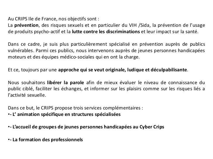 Au CRIPS Ile de France, nos objectifs sont :La prévention, des risques sexuels et en particulier du VIH /Sida, la préventi...