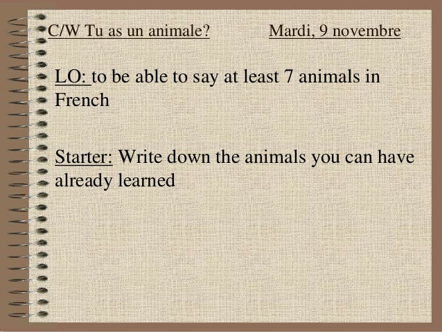 LO: to be able to say at least 7 animals in French Starter: Write down the animals you can have already learned C/W Tu as ...